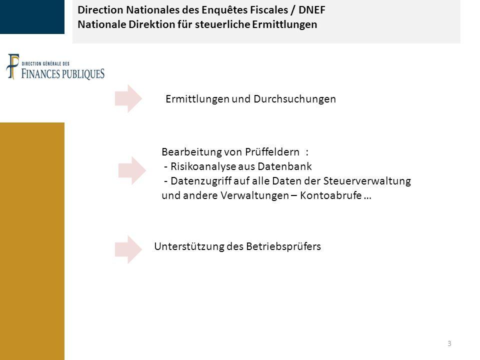 3 Direction Nationales des Enquêtes Fiscales / DNEF Nationale Direktion für steuerliche Ermittlungen Ermittlungen und Durchsuchungen Bearbeitung von Prüffeldern : - Risikoanalyse aus Datenbank - Datenzugriff auf alle Daten der Steuerverwaltung und andere Verwaltungen – Kontoabrufe … Unterstützung des Betriebsprüfers