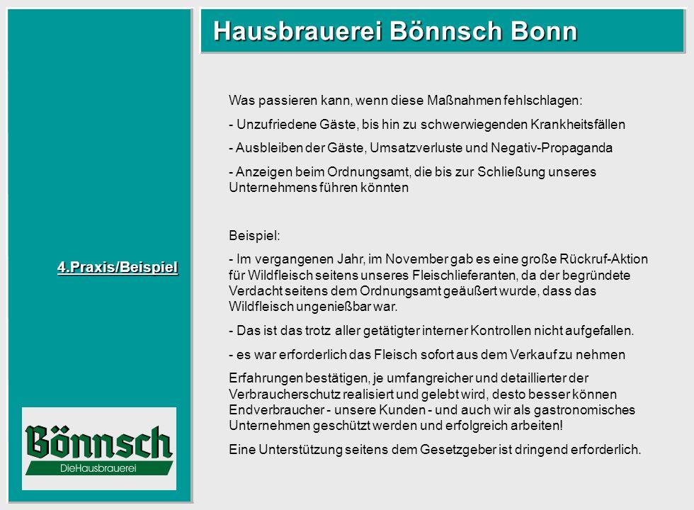 4.Praxis/Beispiel Hausbrauerei Bönnsch Bonn Hausbrauerei Bönnsch Bonn Was passieren kann, wenn diese Maßnahmen fehlschlagen: - Unzufriedene Gäste, bis hin zu schwerwiegenden Krankheitsfällen - Ausbleiben der Gäste, Umsatzverluste und Negativ-Propaganda - Anzeigen beim Ordnungsamt, die bis zur Schließung unseres Unternehmens führen könnten Beispiel: - Im vergangenen Jahr, im November gab es eine große Rückruf-Aktion für Wildfleisch seitens unseres Fleischlieferanten, da der begründete Verdacht seitens dem Ordnungsamt geäußert wurde, dass das Wildfleisch ungenießbar war.