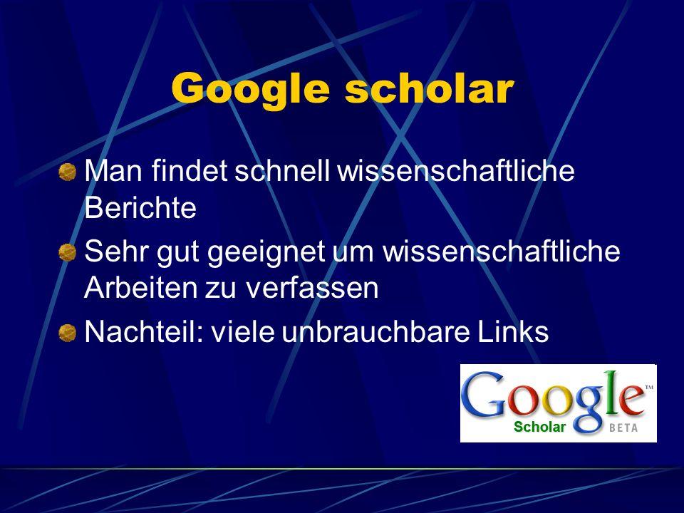Google scholar Man findet schnell wissenschaftliche Berichte Sehr gut geeignet um wissenschaftliche Arbeiten zu verfassen Nachteil: viele unbrauchbare Links