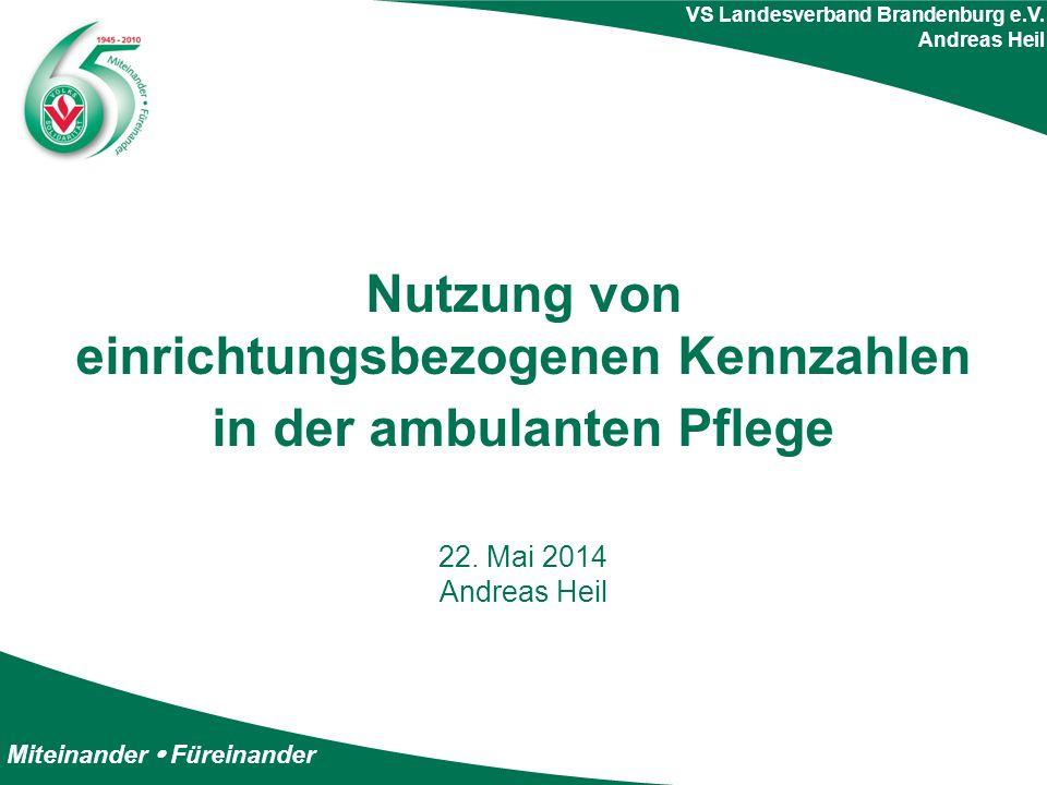 Miteinander  Füreinander VS Landesverband Brandenburg e.V. Andreas Heil Nutzung von einrichtungsbezogenen Kennzahlen in der ambulanten Pflege 22. Mai