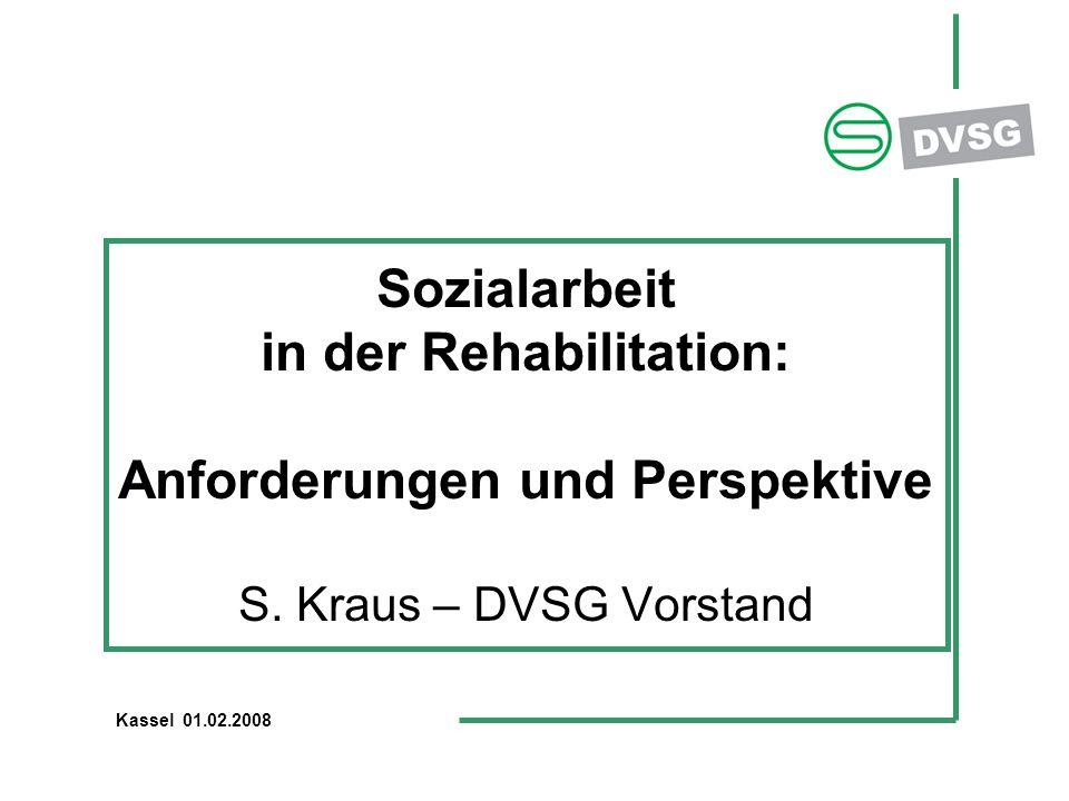 Kassel 01.02.2008 Sozialarbeit in der Rehabilitation: Anforderungen und Perspektive S. Kraus – DVSG Vorstand