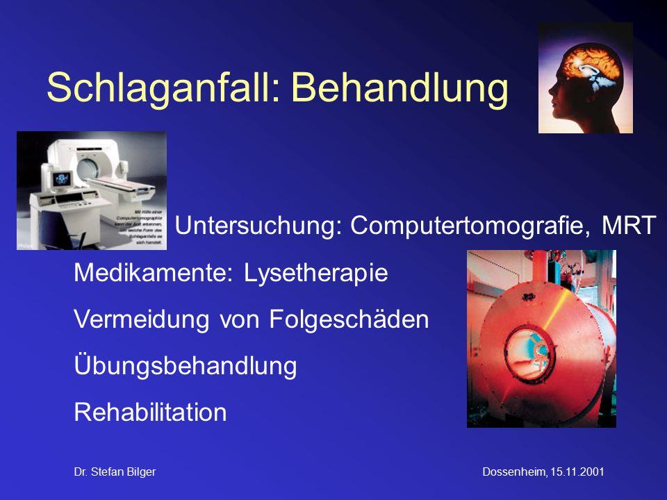 Dr. Stefan BilgerDossenheim, 15.11.2001 Schlaganfall: Behandlung Untersuchung: Computertomografie, MRT Medikamente: Lysetherapie Vermeidung von Folges