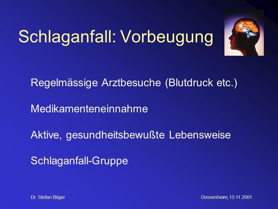 Dr. Stefan BilgerDossenheim, 15.11.2001 Schlaganfall: Vorbeugung Regelmässige Arztbesuche (Blutdruck etc.) Medikamenteneinnahme Aktive, gesundheitsbew