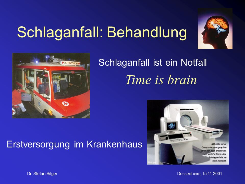 Dr. Stefan BilgerDossenheim, 15.11.2001 Schlaganfall: Behandlung Schlaganfall ist ein Notfall Erstversorgung im Krankenhaus Time is brain