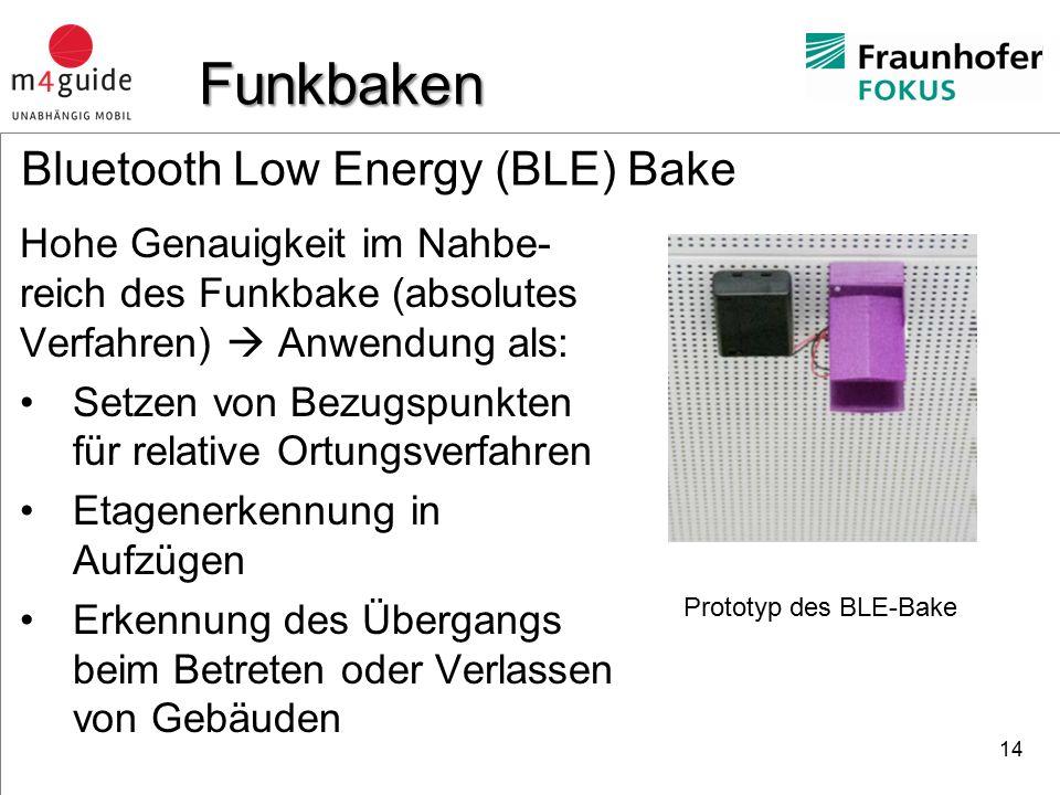 heureka Consult Bluetooth Low Energy (BLE) Bake Hohe Genauigkeit im Nahbe- reich des Funkbake (absolutes Verfahren)  Anwendung als: Setzen von Bezugspunkten für relative Ortungsverfahren Etagenerkennung in Aufzügen Erkennung des Übergangs beim Betreten oder Verlassen von Gebäuden 14 Funkbaken Prototyp des BLE-Bake