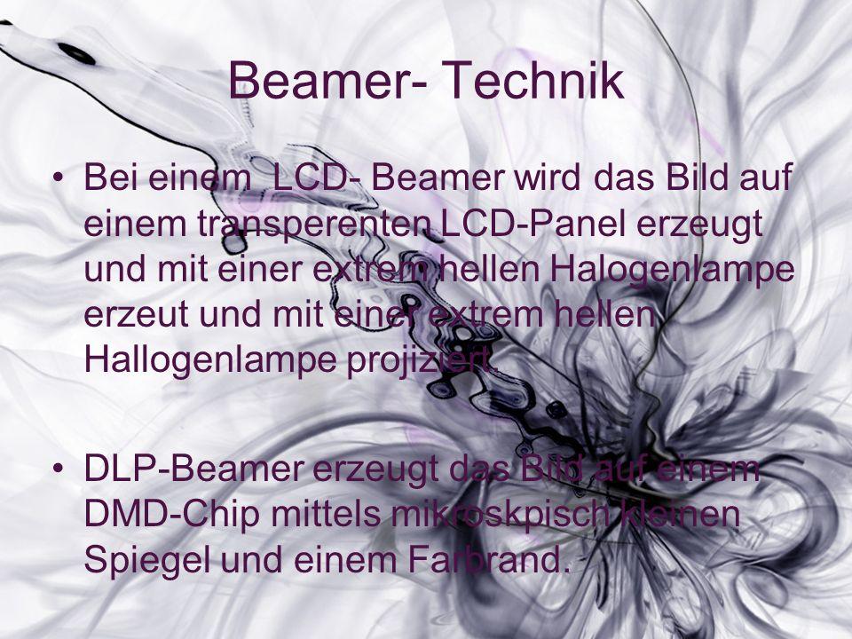 Beamer- Technik Bei einem LCD- Beamer wird das Bild auf einem transperenten LCD-Panel erzeugt und mit einer extrem hellen Halogenlampe erzeut und mit einer extrem hellen Hallogenlampe projiziert.
