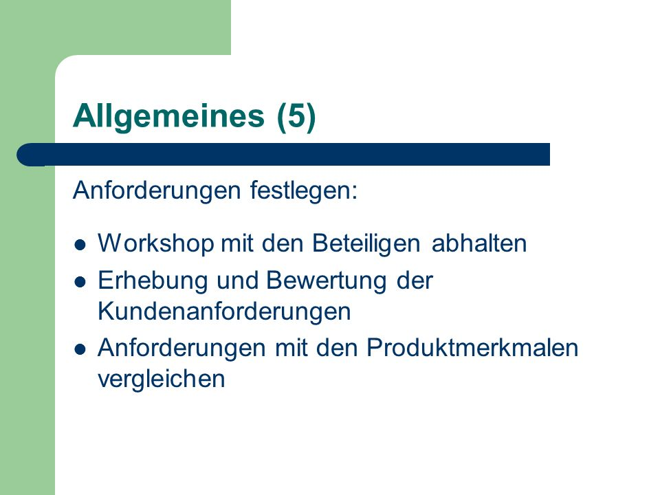 Allgemeines (5) Anforderungen festlegen: Workshop mit den Beteiligen abhalten Erhebung und Bewertung der Kundenanforderungen Anforderungen mit den Produktmerkmalen vergleichen