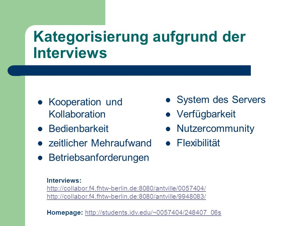 Kategorisierung aufgrund der Interviews Kooperation und Kollaboration Bedienbarkeit zeitlicher Mehraufwand Betriebsanforderungen System des Servers Verfügbarkeit Nutzercommunity Flexibilität Interviews: http://collabor.f4.fhtw-berlin.de:8080/antville/0057404/ http://collabor.f4.fhtw-berlin.de:8080/antville/9948083/ Homepage: http://students.idv.edu/~0057404/248407_06shttp://students.idv.edu/~0057404/248407_06s