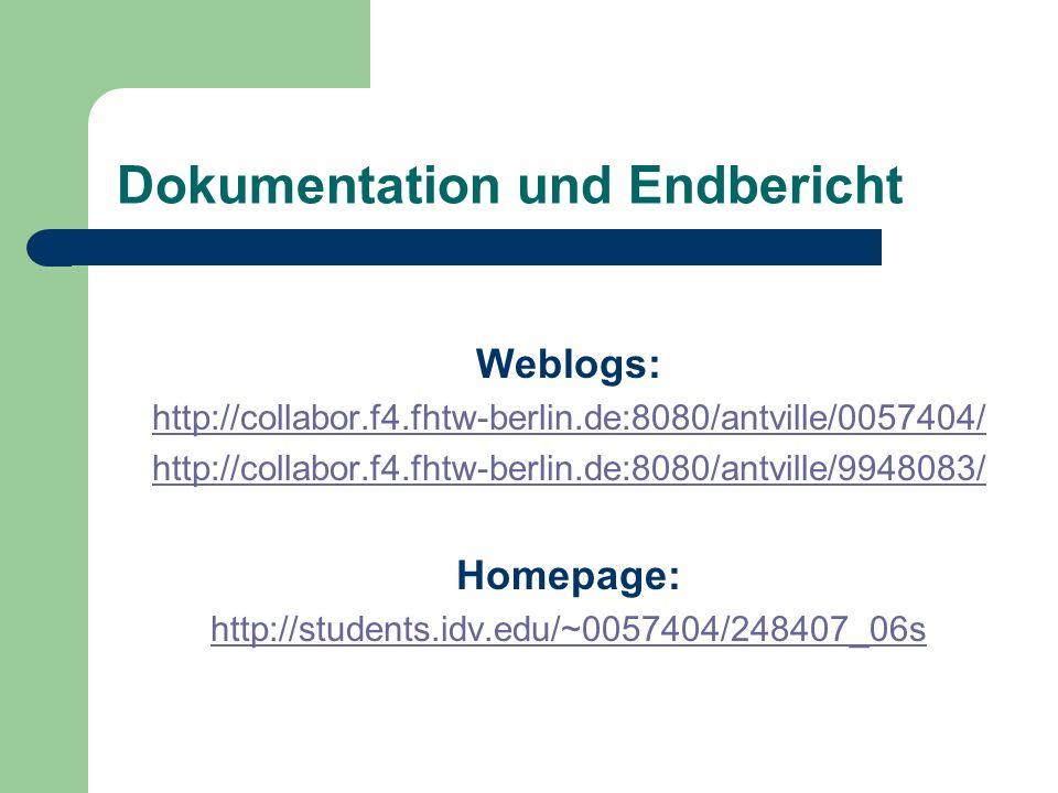 Dokumentation und Endbericht Weblogs: http://collabor.f4.fhtw-berlin.de:8080/antville/0057404/ http://collabor.f4.fhtw-berlin.de:8080/antville/9948083/ Homepage: http://students.idv.edu/~0057404/248407_06s