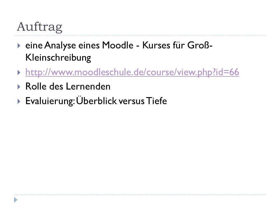 Auftrag  eine Analyse eines Moodle - Kurses für Groß- Kleinschreibung  http://www.moodleschule.de/course/view.php?id=66 http://www.moodleschule.de/course/view.php?id=66  Rolle des Lernenden  Evaluierung: Überblick versus Tiefe