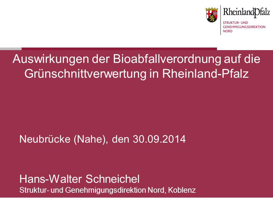 Auswirkungen der Bioabfallverordnung auf die Grünschnittverwertung in Rheinland-Pfalz Neubrücke (Nahe), den 30.09.2014 Hans-Walter Schneichel Struktur- und Genehmigungsdirektion Nord, Koblenz