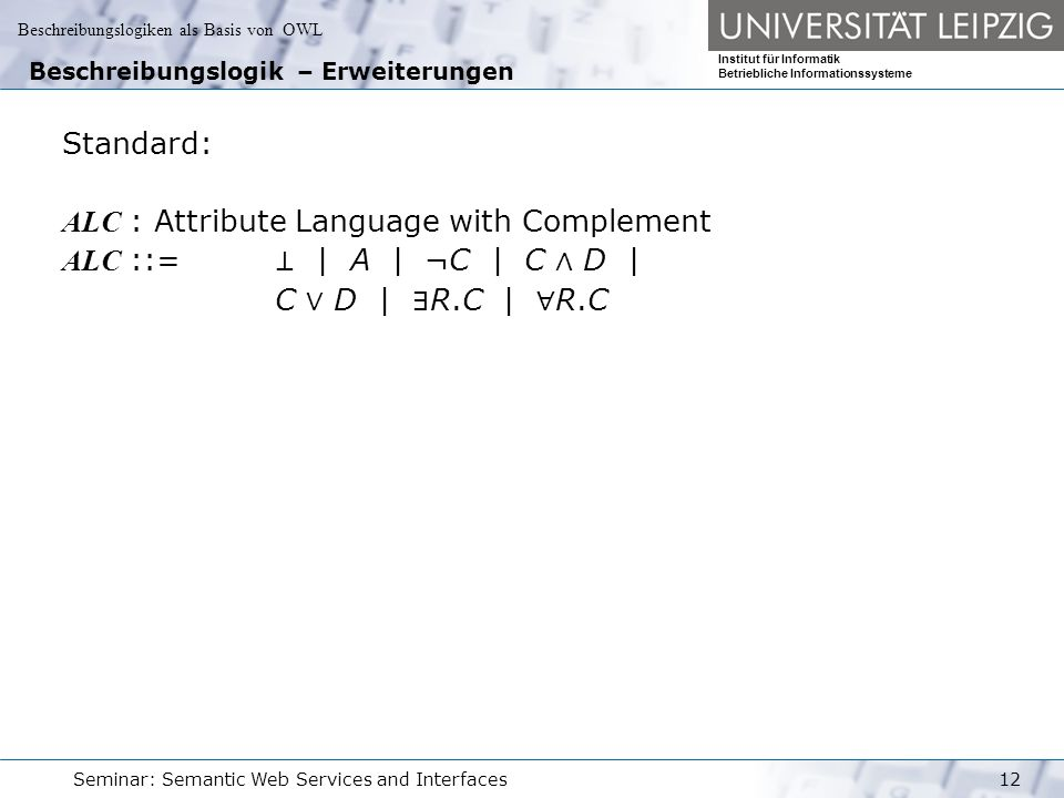 Beschreibungslogiken als Basis von OWL Institut für Informatik Betriebliche Informationssysteme Seminar: Semantic Web Services and Interfaces12 Beschreibungslogik – Erweiterungen Standard: ALC : Attribute Language with Complement ALC ::= ⊥ | A | ¬C | C ∧ D | C ∨ D | ∃ R.C | ∀ R.C