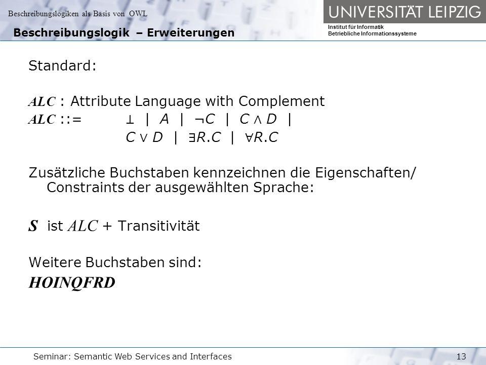 Beschreibungslogiken als Basis von OWL Institut für Informatik Betriebliche Informationssysteme Seminar: Semantic Web Services and Interfaces13 Beschreibungslogik – Erweiterungen Standard: ALC : Attribute Language with Complement ALC ::= ⊥ | A | ¬C | C ∧ D | C ∨ D | ∃ R.C | ∀ R.C Zusätzliche Buchstaben kennzeichnen die Eigenschaften/ Constraints der ausgewählten Sprache: S ist ALC + Transitivität Weitere Buchstaben sind: HOINQFRD