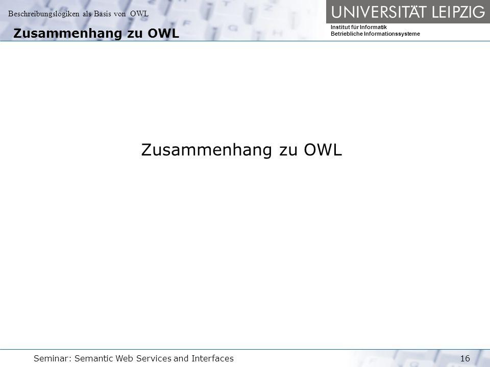 Beschreibungslogiken als Basis von OWL Institut für Informatik Betriebliche Informationssysteme Seminar: Semantic Web Services and Interfaces16 Zusammenhang zu OWL