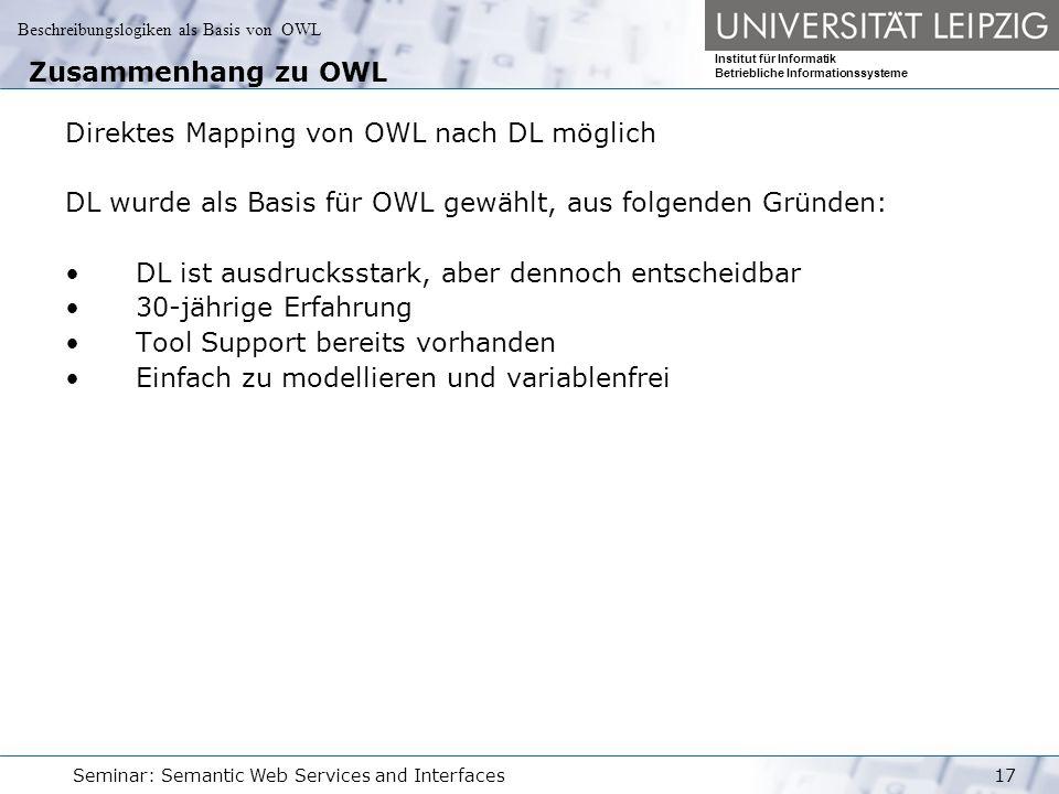 Beschreibungslogiken als Basis von OWL Institut für Informatik Betriebliche Informationssysteme Seminar: Semantic Web Services and Interfaces17 Zusammenhang zu OWL Direktes Mapping von OWL nach DL möglich DL wurde als Basis für OWL gewählt, aus folgenden Gründen: DL ist ausdrucksstark, aber dennoch entscheidbar 30-jährige Erfahrung Tool Support bereits vorhanden Einfach zu modellieren und variablenfrei
