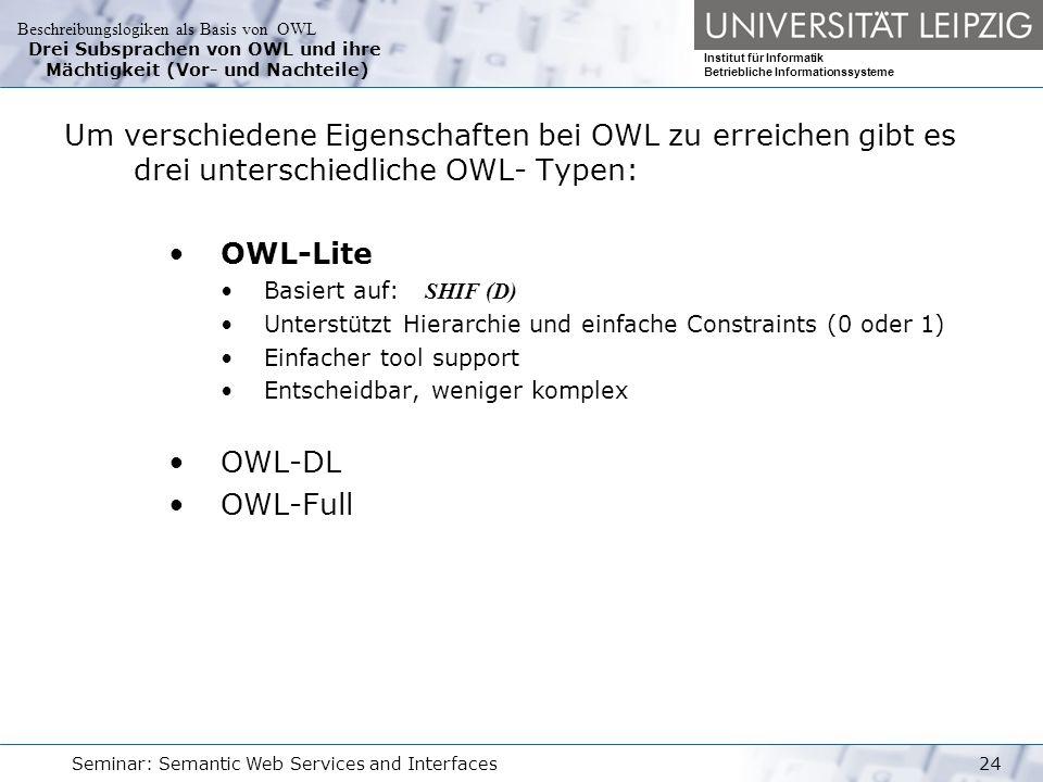 Beschreibungslogiken als Basis von OWL Institut für Informatik Betriebliche Informationssysteme Seminar: Semantic Web Services and Interfaces24 Drei Subsprachen von OWL und ihre Mächtigkeit (Vor- und Nachteile) Um verschiedene Eigenschaften bei OWL zu erreichen gibt es drei unterschiedliche OWL- Typen: OWL-Lite Basiert auf: SHIF (D) Unterstützt Hierarchie und einfache Constraints (0 oder 1) Einfacher tool support Entscheidbar, weniger komplex OWL-DL OWL-Full