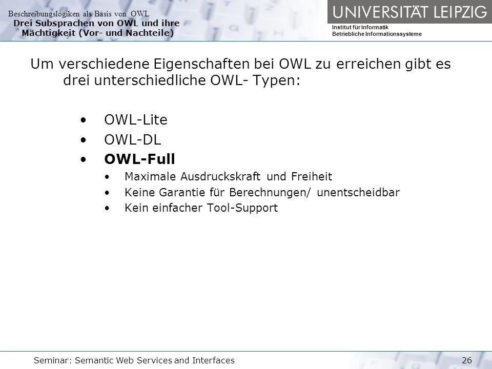 Beschreibungslogiken als Basis von OWL Institut für Informatik Betriebliche Informationssysteme Seminar: Semantic Web Services and Interfaces26 Drei Subsprachen von OWL und ihre Mächtigkeit (Vor- und Nachteile) Um verschiedene Eigenschaften bei OWL zu erreichen gibt es drei unterschiedliche OWL- Typen: OWL-Lite OWL-DL OWL-Full Maximale Ausdruckskraft und Freiheit Keine Garantie für Berechnungen/ unentscheidbar Kein einfacher Tool-Support