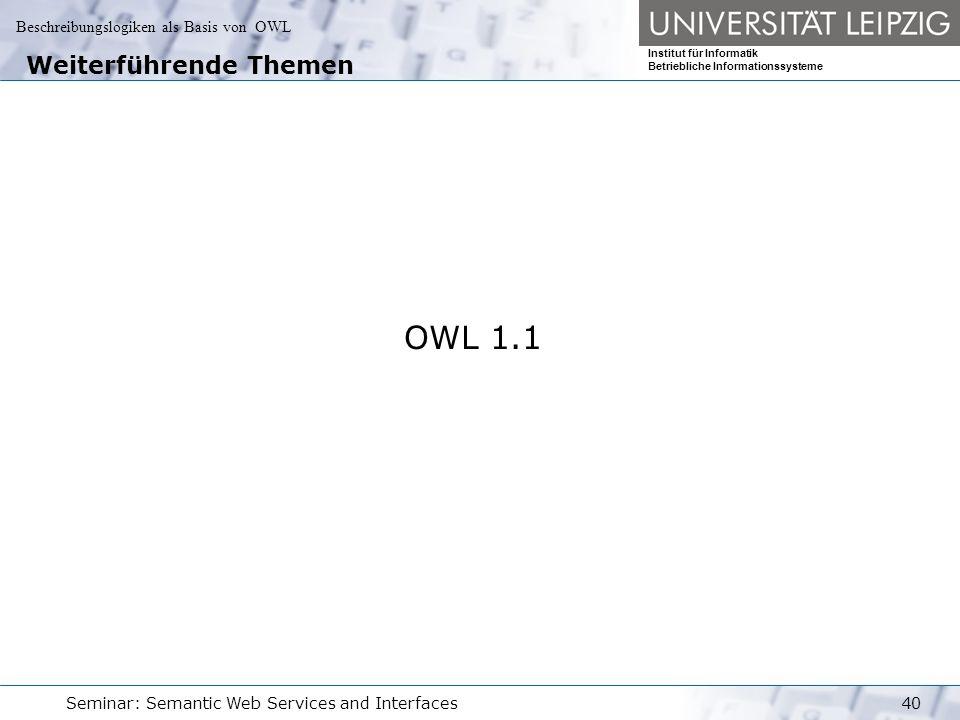 Beschreibungslogiken als Basis von OWL Institut für Informatik Betriebliche Informationssysteme Seminar: Semantic Web Services and Interfaces40 Weiterführende Themen OWL 1.1