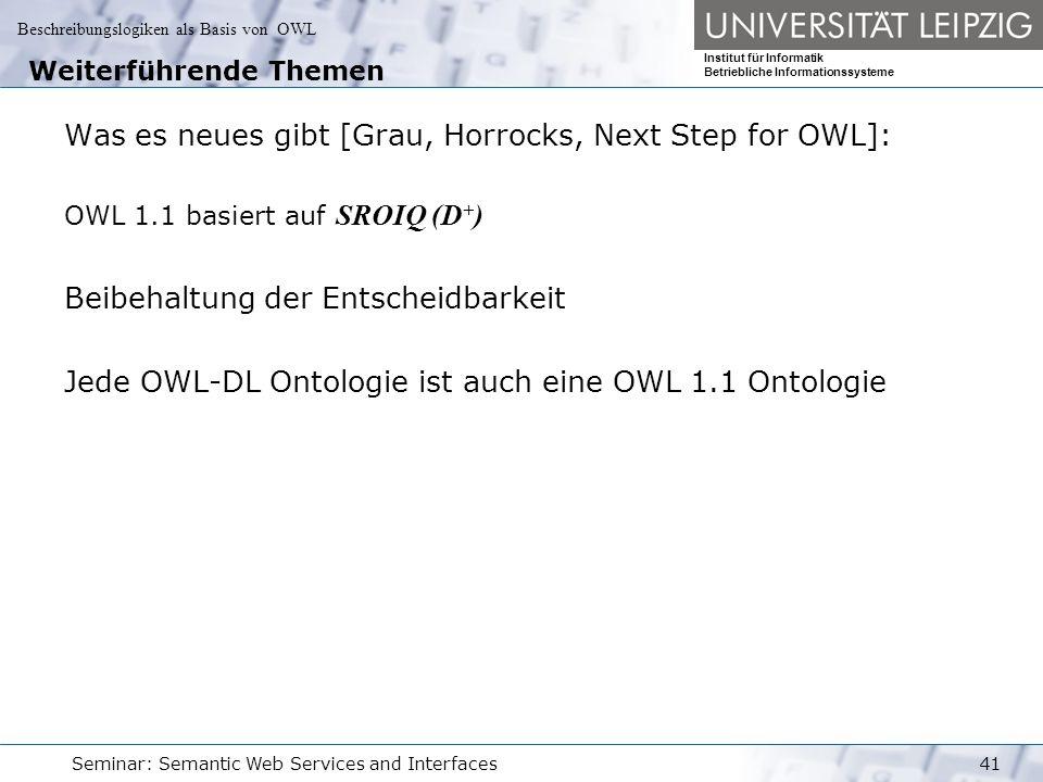 Beschreibungslogiken als Basis von OWL Institut für Informatik Betriebliche Informationssysteme Seminar: Semantic Web Services and Interfaces41 Weiterführende Themen Was es neues gibt [Grau, Horrocks, Next Step for OWL]: OWL 1.1 basiert auf SROIQ (D + ) Beibehaltung der Entscheidbarkeit Jede OWL-DL Ontologie ist auch eine OWL 1.1 Ontologie