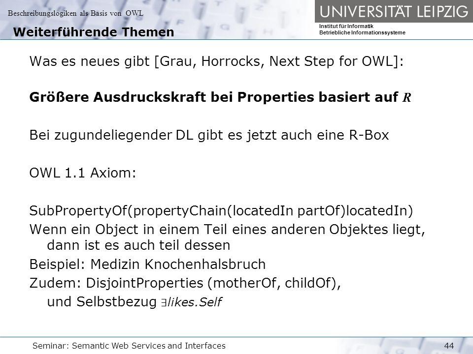 Beschreibungslogiken als Basis von OWL Institut für Informatik Betriebliche Informationssysteme Seminar: Semantic Web Services and Interfaces44 Weiterführende Themen Was es neues gibt [Grau, Horrocks, Next Step for OWL]: Größere Ausdruckskraft bei Properties basiert auf R Bei zugundeliegender DL gibt es jetzt auch eine R-Box OWL 1.1 Axiom: SubPropertyOf(propertyChain(locatedIn partOf)locatedIn) Wenn ein Object in einem Teil eines anderen Objektes liegt, dann ist es auch teil dessen Beispiel: Medizin Knochenhalsbruch Zudem: DisjointProperties (motherOf, childOf), und Selbstbezug ∃ likes.Self