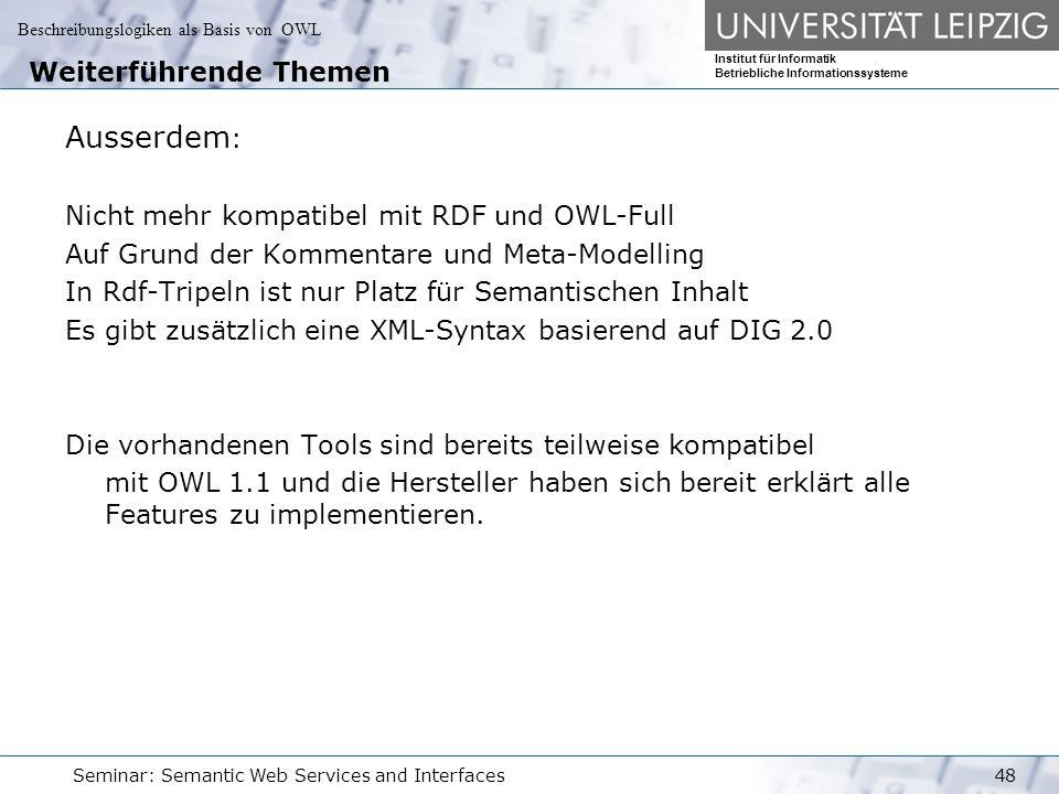 Beschreibungslogiken als Basis von OWL Institut für Informatik Betriebliche Informationssysteme Seminar: Semantic Web Services and Interfaces48 Weiterführende Themen Ausserdem : Nicht mehr kompatibel mit RDF und OWL-Full Auf Grund der Kommentare und Meta-Modelling In Rdf-Tripeln ist nur Platz für Semantischen Inhalt Es gibt zusätzlich eine XML-Syntax basierend auf DIG 2.0 Die vorhandenen Tools sind bereits teilweise kompatibel mit OWL 1.1 und die Hersteller haben sich bereit erklärt alle Features zu implementieren.