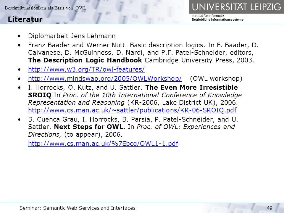 Beschreibungslogiken als Basis von OWL Institut für Informatik Betriebliche Informationssysteme Seminar: Semantic Web Services and Interfaces49 Literatur Diplomarbeit Jens Lehmann Franz Baader and Werner Nutt.