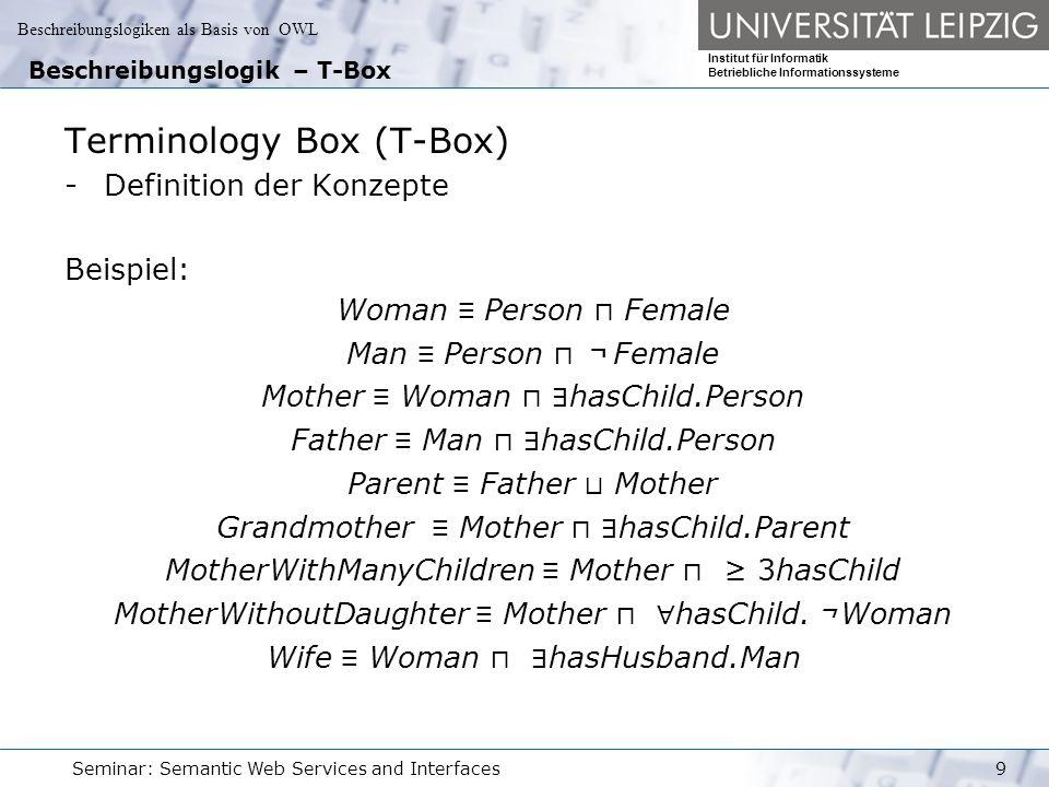 Beschreibungslogiken als Basis von OWL Institut für Informatik Betriebliche Informationssysteme Seminar: Semantic Web Services and Interfaces10 Beschreibungslogik – A-Box Assertion Box (A-Box) - extensionales Wissen über die Domäne -membership-assertions über Individuen Beispiel: MARY : MotherWithoutDaughter PETER : Father PAUL : Father (MARY, PETER) : hasChild (MARY, PAUL) : hasChild (PETER, HARRY) : hasChild