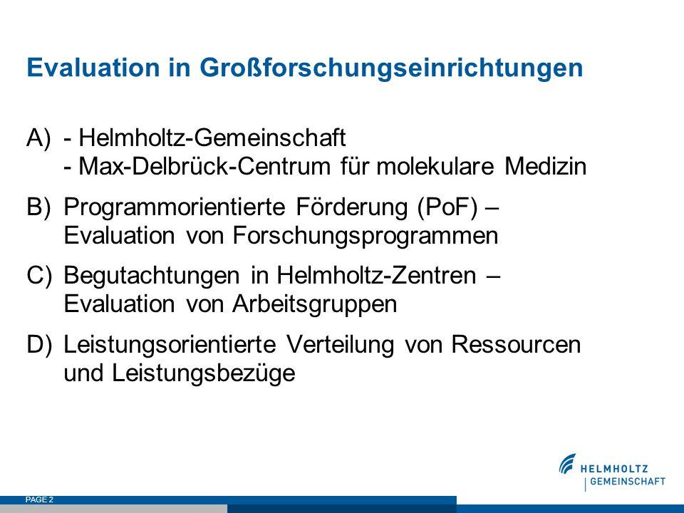 PAGE 2 Evaluation in Großforschungseinrichtungen A)- Helmholtz-Gemeinschaft - Max-Delbrück-Centrum für molekulare Medizin B)Programmorientierte Förderung (PoF) – Evaluation von Forschungsprogrammen C)Begutachtungen in Helmholtz-Zentren – Evaluation von Arbeitsgruppen D)Leistungsorientierte Verteilung von Ressourcen und Leistungsbezüge
