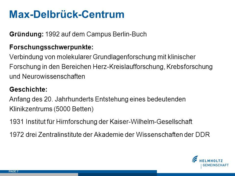 PAGE 7 Max-Delbrück-Centrum Gründung: 1992 auf dem Campus Berlin-Buch Forschungsschwerpunkte: Verbindung von molekularer Grundlagenforschung mit klinischer Forschung in den Bereichen Herz-Kreislaufforschung, Krebsforschung und Neurowissenschaften Geschichte: Anfang des 20.