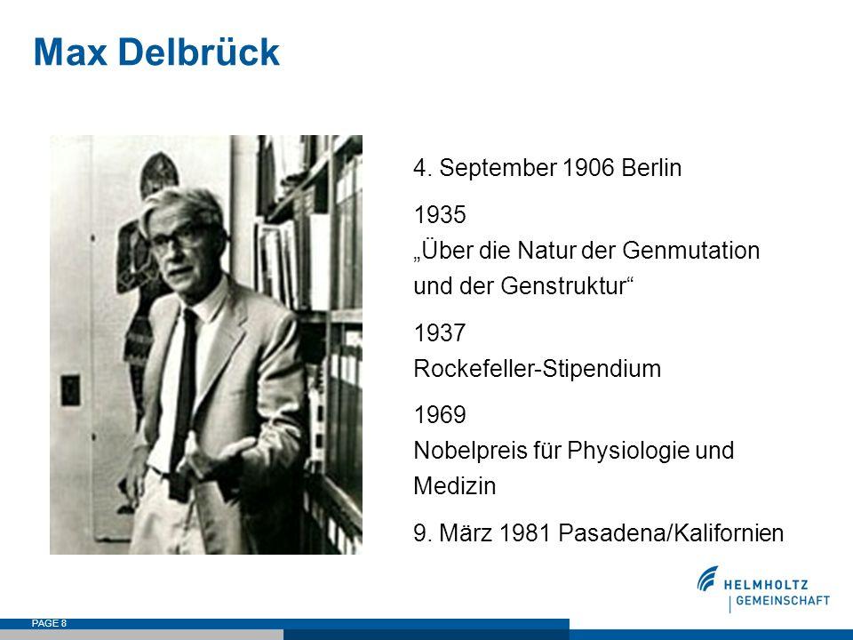 """PAGE 8 Max Delbrück 4. September 1906 Berlin 1935 """"Über die Natur der Genmutation und der Genstruktur"""" 1937 Rockefeller-Stipendium 1969 Nobelpreis für"""
