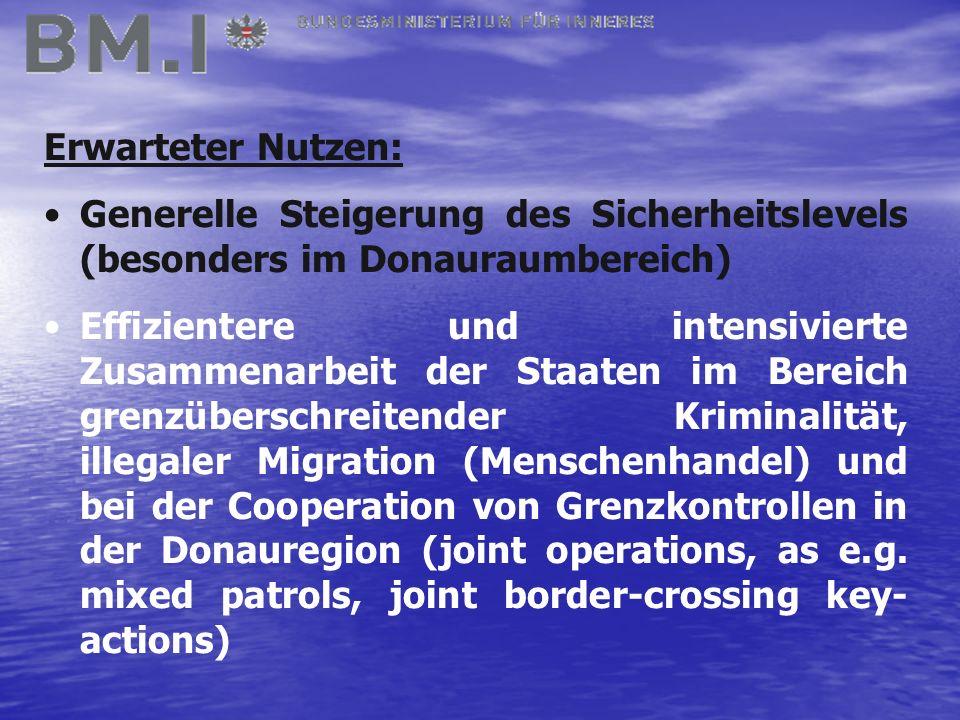 Erwarteter Nutzen: Generelle Steigerung des Sicherheitslevels (besonders im Donauraumbereich) Effizientere und intensivierte Zusammenarbeit der Staaten im Bereich grenzüberschreitender Kriminalität, illegaler Migration (Menschenhandel) und bei der Cooperation von Grenzkontrollen in der Donauregion (joint operations, as e.g.