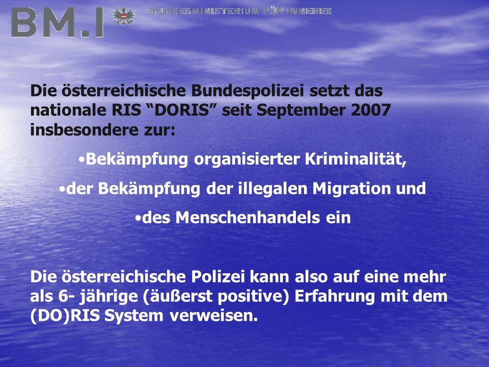 Die österreichische Bundespolizei setzt das nationale RIS DORIS seit September 2007 insbesondere zur: Bekämpfung organisierter Kriminalität, der Bekämpfung der illegalen Migration und des Menschenhandels ein Die österreichische Polizei kann also auf eine mehr als 6- jährige (äußerst positive) Erfahrung mit dem (DO)RIS System verweisen.