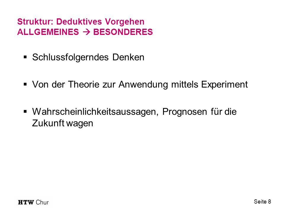 Struktur: Deduktives Vorgehen ALLGEMEINES  BESONDERES  Schlussfolgerndes Denken  Von der Theorie zur Anwendung mittels Experiment  Wahrscheinlichkeitsaussagen, Prognosen für die Zukunft wagen Seite 8