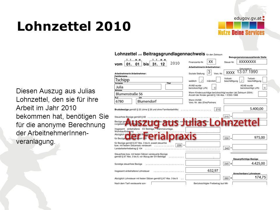 Lohnzettel 2010 Diesen Auszug aus Julias Lohnzettel, den sie für ihre Arbeit im Jahr 2010 bekommen hat, benötigen Sie für die anonyme Berechnung der ArbeitnehmerInnen- veranlagung.