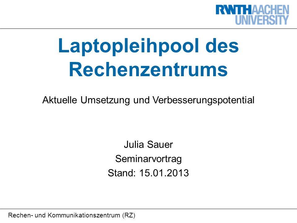 Rechen- und Kommunikationszentrum (RZ) Laptopleihpool des Rechenzentrums Aktuelle Umsetzung und Verbesserungspotential Julia Sauer Seminarvortrag Stand: 15.01.2013