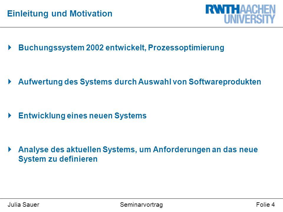 SeminarvortragJulia SauerFolie 4  Buchungssystem 2002 entwickelt, Prozessoptimierung  Aufwertung des Systems durch Auswahl von Softwareprodukten  Entwicklung eines neuen Systems  Analyse des aktuellen Systems, um Anforderungen an das neue System zu definieren Einleitung und Motivation