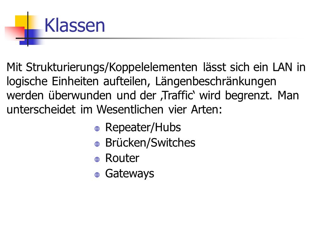 Klassen ¥ Repeater/Hubs ¥ Brücken/Switches ¥ Router ¥ Gateways Mit Strukturierungs/Koppelelementen lässt sich ein LAN in logische Einheiten aufteilen,