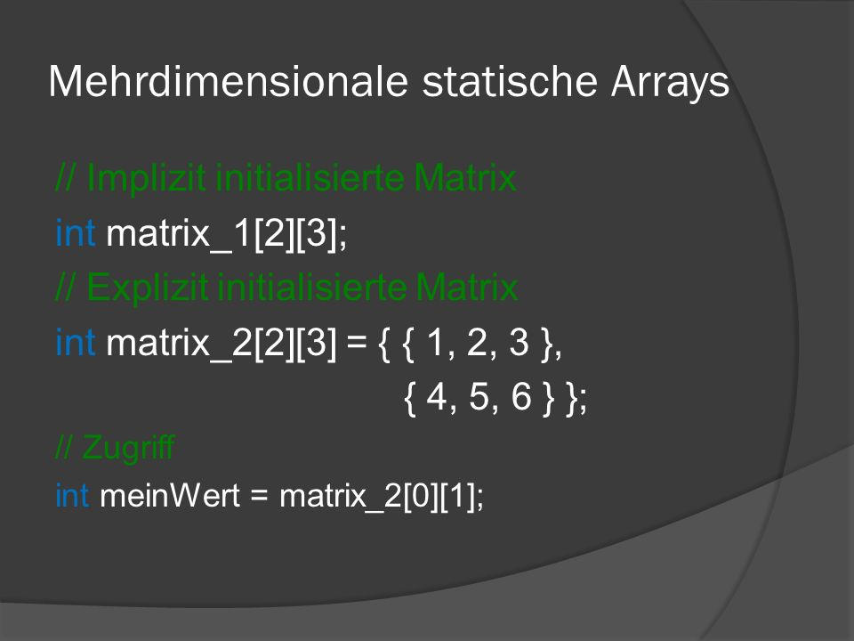 Mehrdimensionale statische Arrays // Implizit initialisierte Matrix int matrix_1[2][3]; // Explizit initialisierte Matrix int matrix_2[2][3] = { { 1,