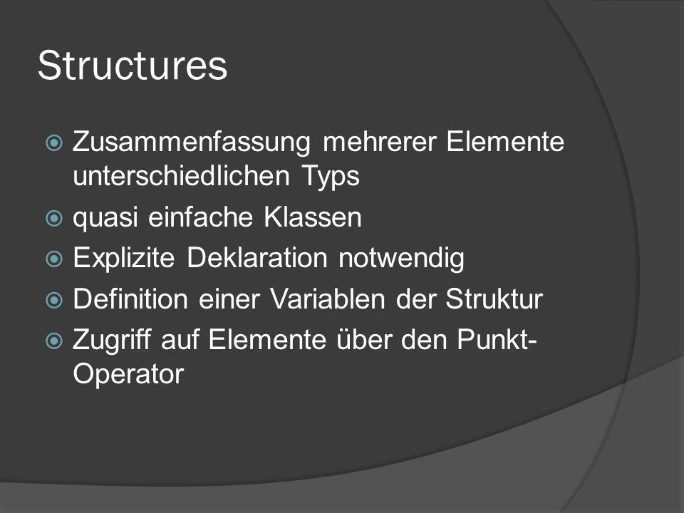Structures  Zusammenfassung mehrerer Elemente unterschiedlichen Typs  quasi einfache Klassen  Explizite Deklaration notwendig  Definition einer Va