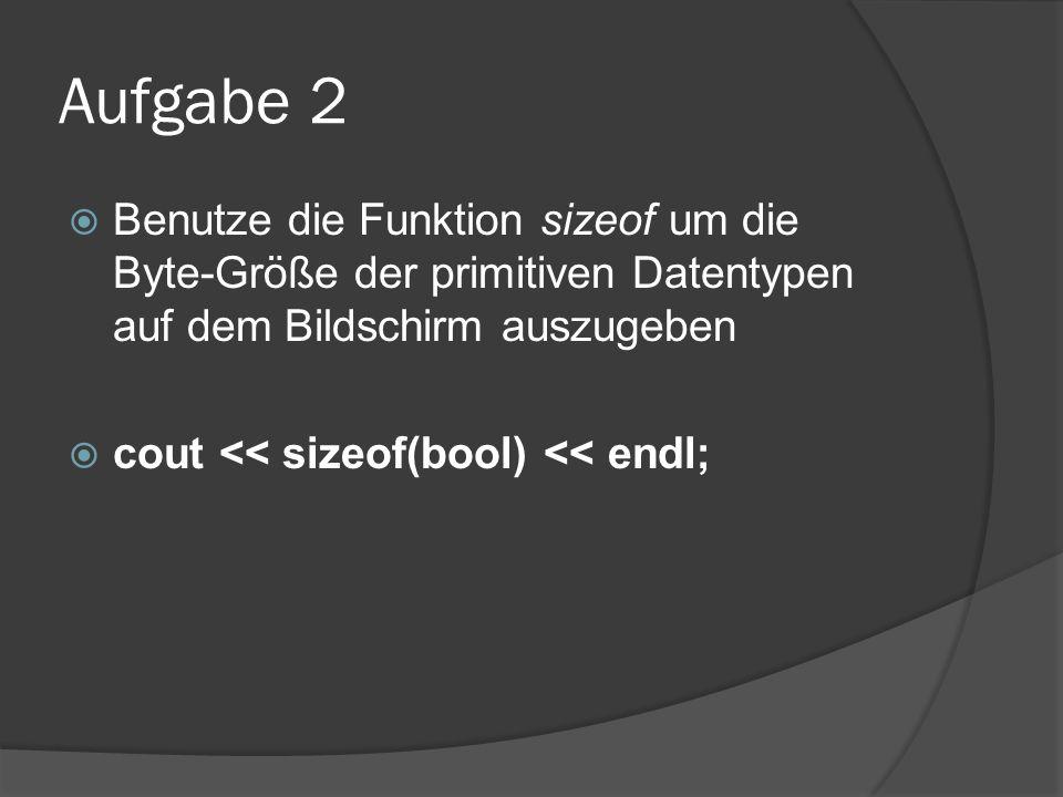 Aufgabe 2  Benutze die Funktion sizeof um die Byte-Größe der primitiven Datentypen auf dem Bildschirm auszugeben  cout << sizeof(bool) << endl;
