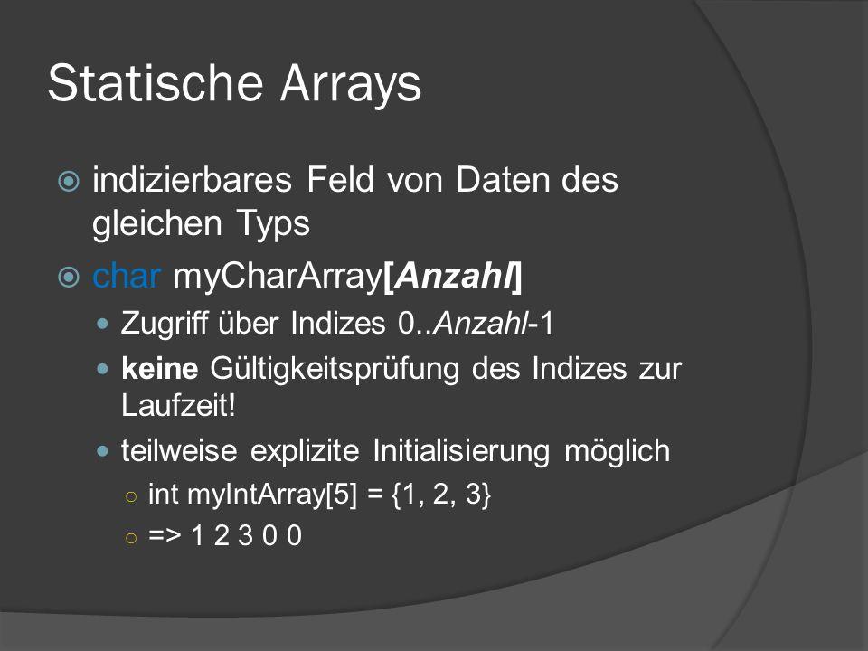 Statische Arrays  indizierbares Feld von Daten des gleichen Typs  char myCharArray[Anzahl] Zugriff über Indizes 0..Anzahl-1 keine Gültigkeitsprüfung