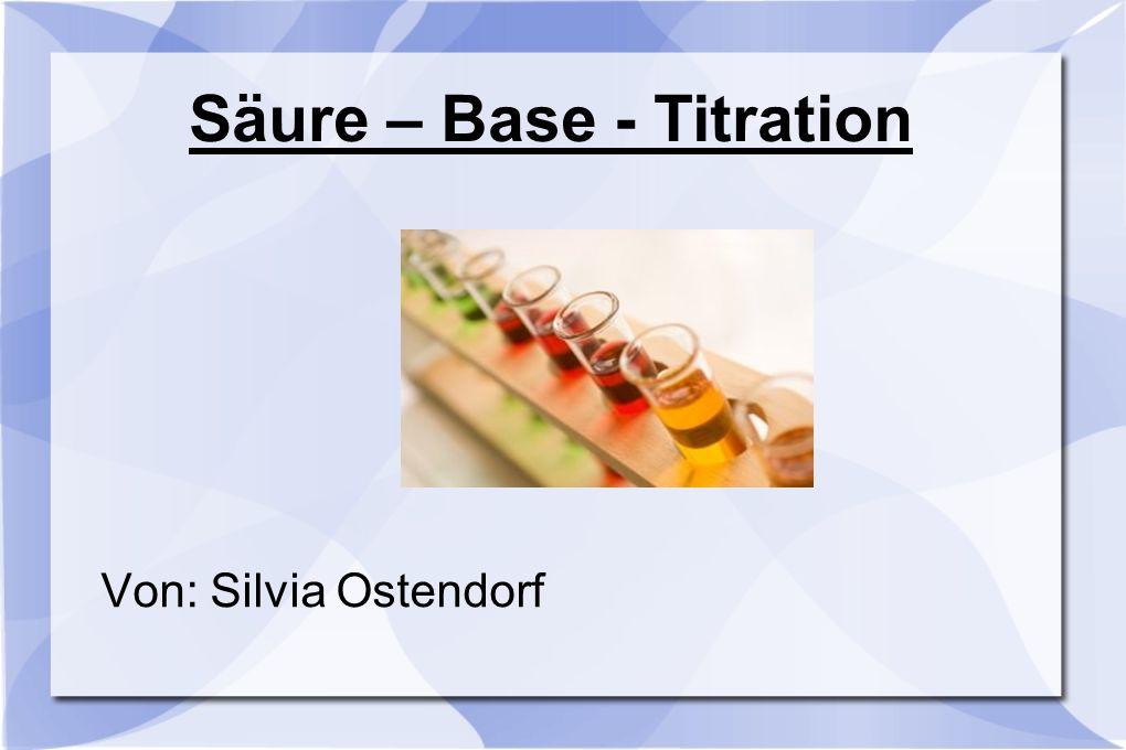 Säure – Base - Titration Von: Silvia Ostendorf