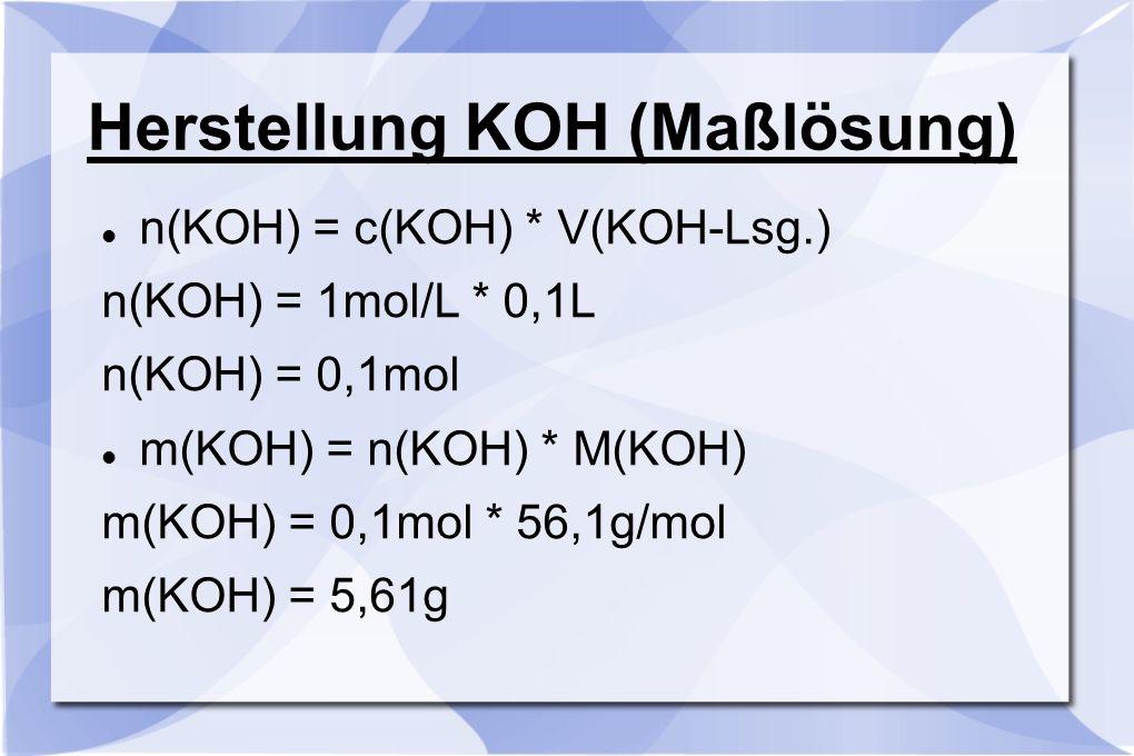 Herstellung KOH (Maßlösung) n(KOH) = c(KOH) * V(KOH-Lsg.) n(KOH) = 1mol/L * 0,1L n(KOH) = 0,1mol m(KOH) = n(KOH) * M(KOH) m(KOH) = 0,1mol * 56,1g/mol