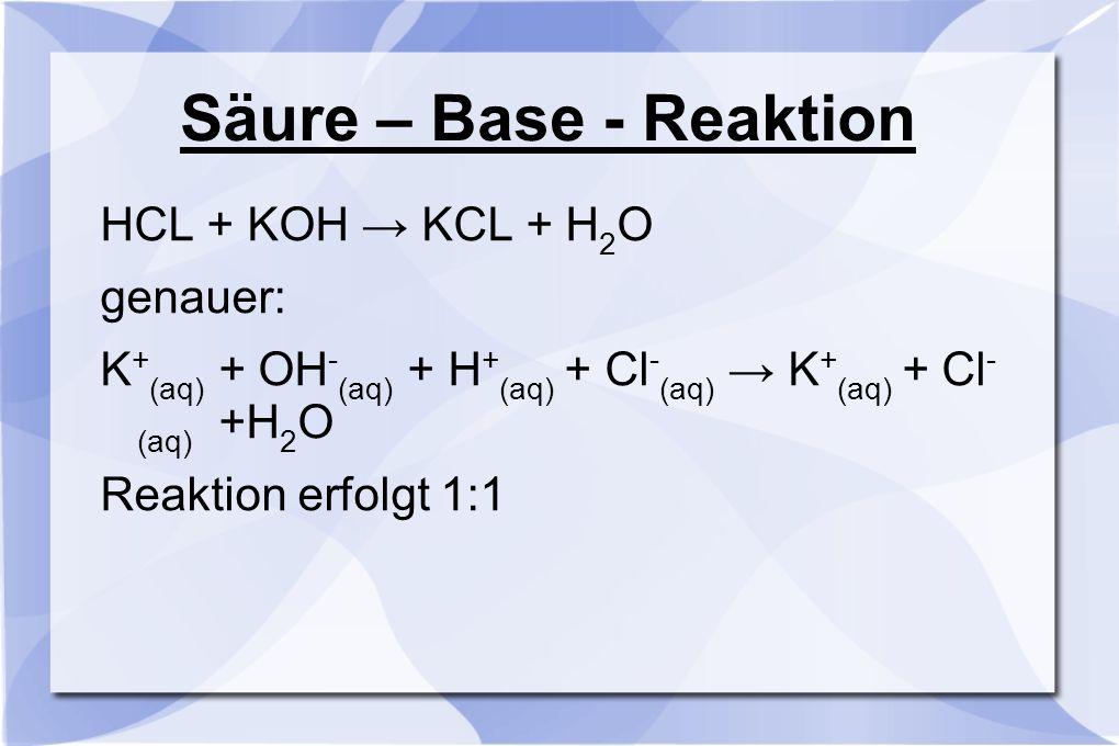 Säure – Base - Reaktion HCL + KOH → KCL + H 2 O genauer: K + (aq) + OH - (aq) + H + (aq) + Cl - (aq) → K + (aq) + Cl - (aq) +H 2 O Reaktion erfolgt 1: