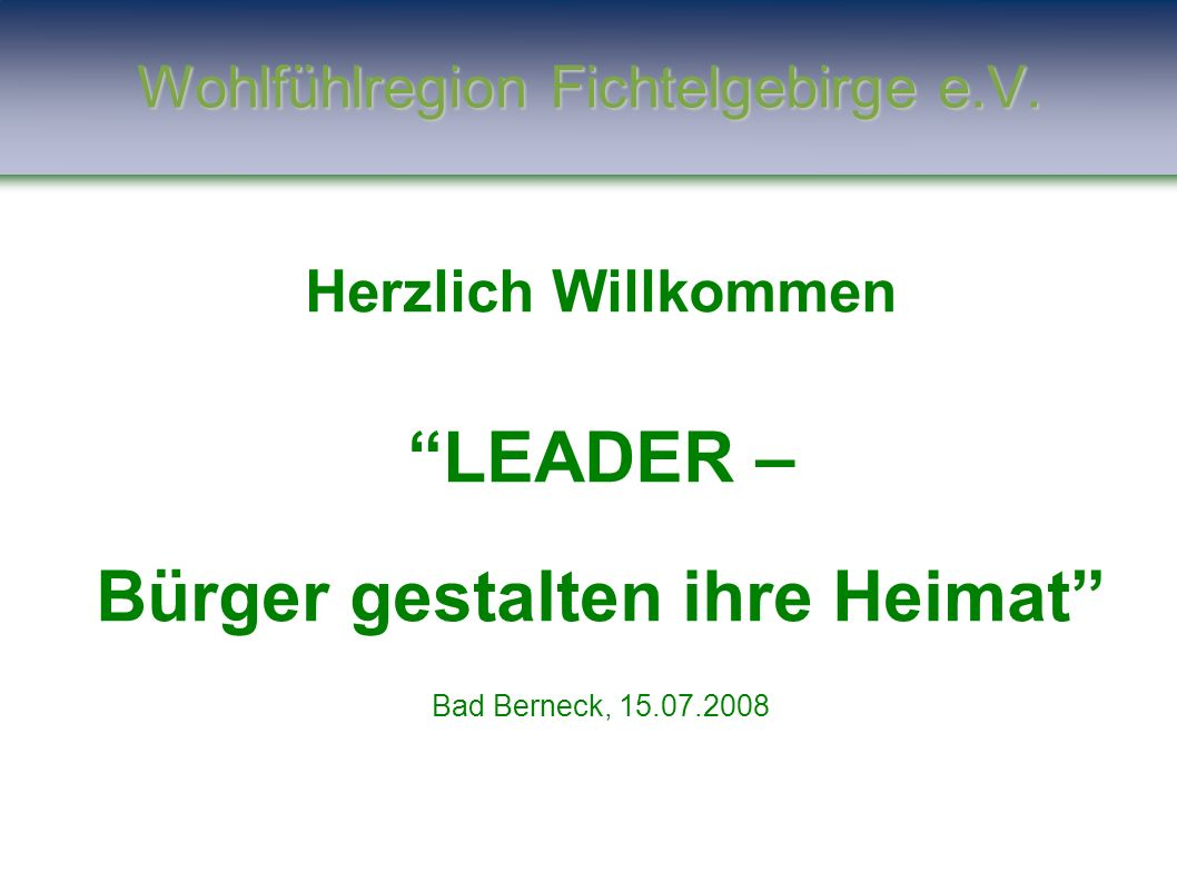 """Wohlfühlregion Fichtelgebirge e.V. Herzlich Willkommen """"LEADER – Bürger gestalten ihre Heimat"""" Bad Berneck, 15.07.2008"""