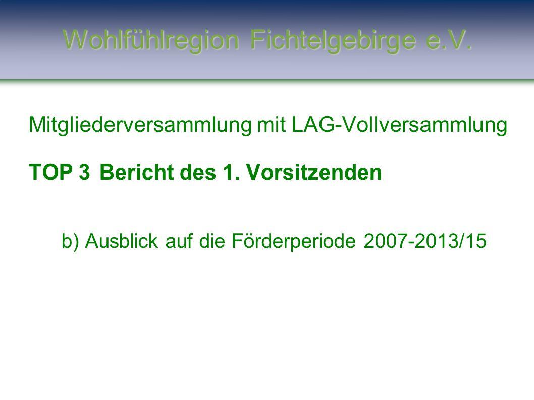 Mitgliederversammlung mit LAG-Vollversammlung TOP 3Bericht des 1. Vorsitzenden b) Ausblick auf die Förderperiode 2007-2013/15 Wohlfühlregion Fichtelge