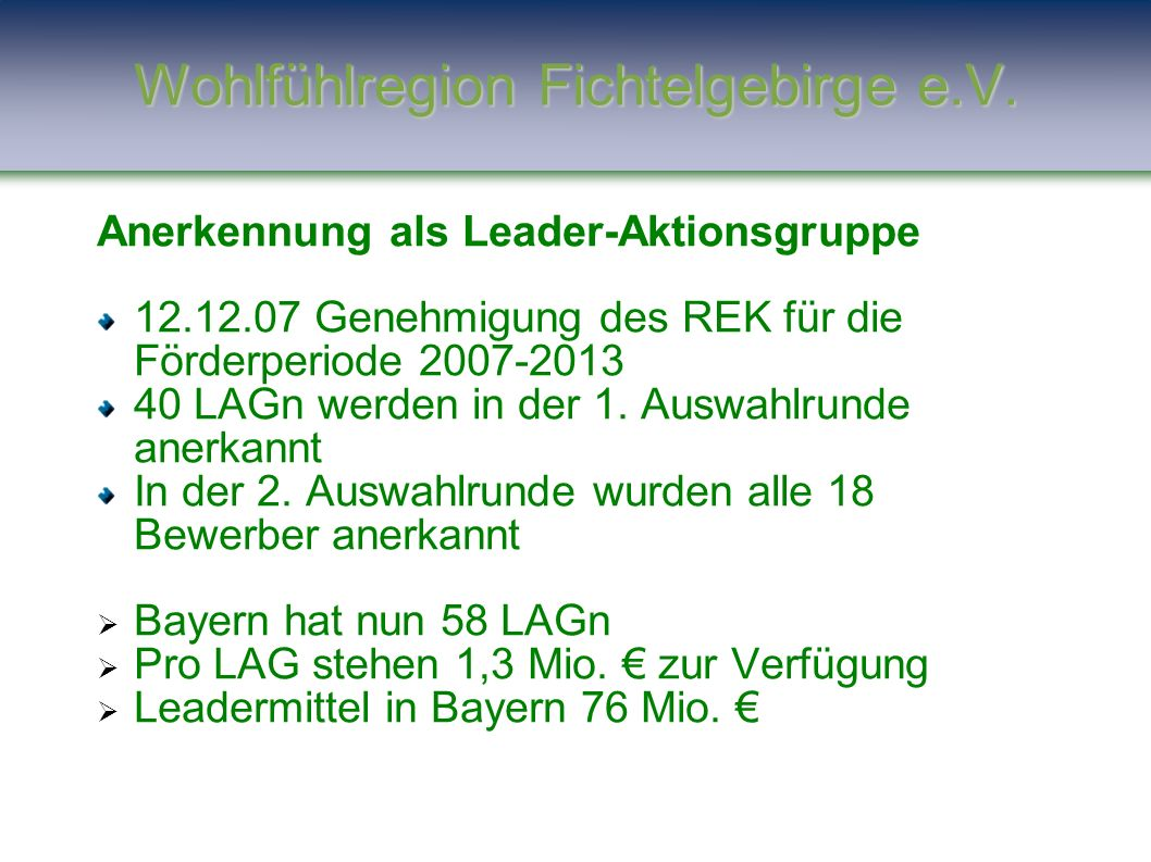 Anerkennung als Leader-Aktionsgruppe 12.12.07 Genehmigung des REK für die Förderperiode 2007-2013 40 LAGn werden in der 1. Auswahlrunde anerkannt In d