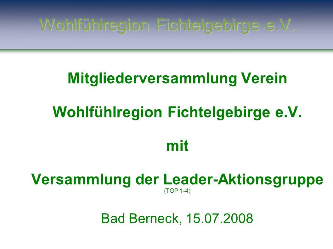 Wohlfühlregion Fichtelgebirge e.V. Mitgliederversammlung Verein Wohlfühlregion Fichtelgebirge e.V. mit Versammlung der Leader-Aktionsgruppe (TOP 1-4)