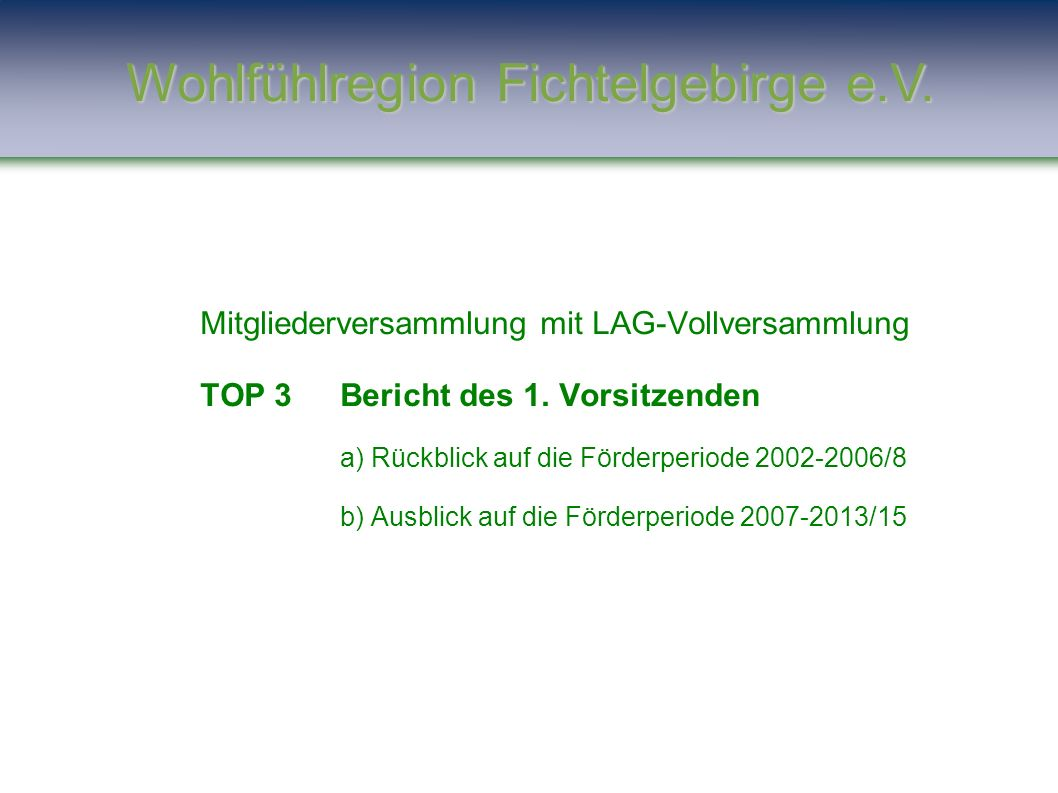Mitgliederversammlung mit LAG-Vollversammlung TOP 3Bericht des 1. Vorsitzenden a) Rückblick auf die Förderperiode 2002-2006/8 b) Ausblick auf die Förd