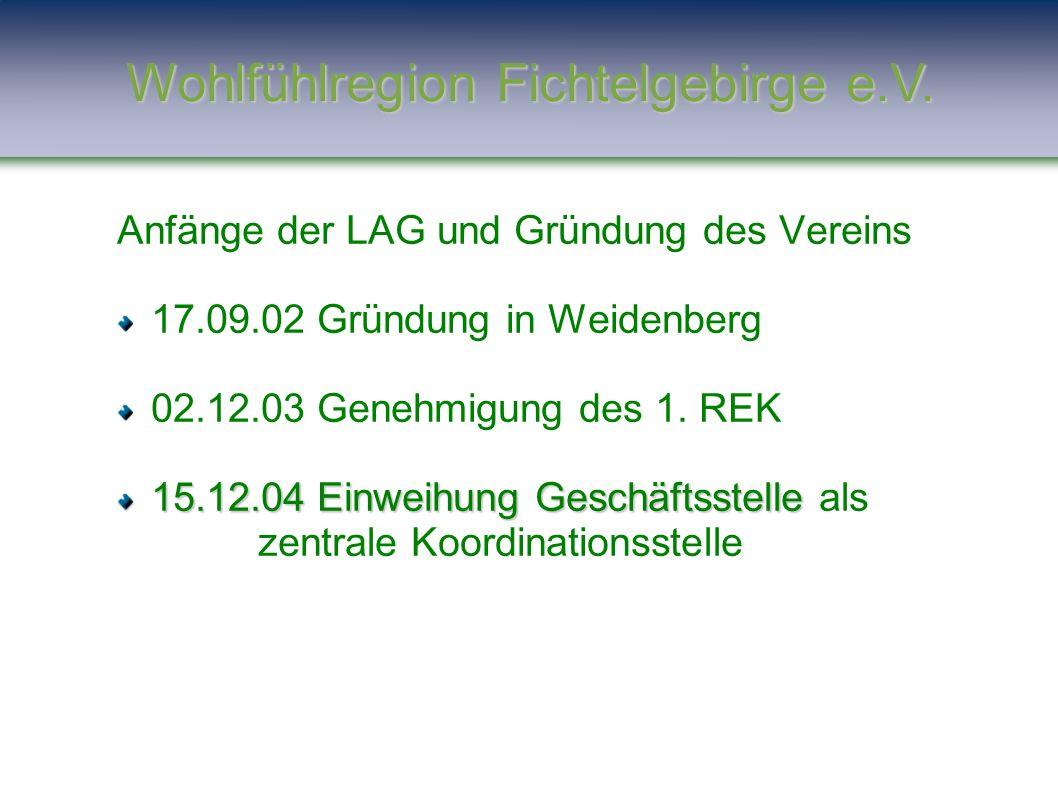 Anfänge der LAG und Gründung des Vereins 17.09.02 Gründung in Weidenberg 02.12.03 Genehmigung des 1. REK 15.12.04 Einweihung Geschäftsstelle 15.12.04
